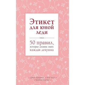 Этикет для юной леди. 50 правил, которые должна знать каждая девушка. Бриджес Д., Вест К., Кертис Б. Ош