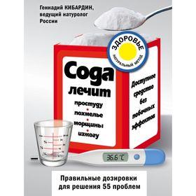 Сода лечит: простуду, похмелье, морщины, изжогу. Кибардин Г. М. Ош