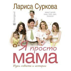 Я просто мама: идеи, советы и истории. Суркова Л. М. Ош