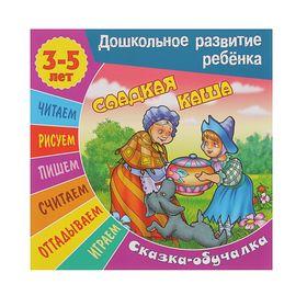 Дошкольное развитие ребенка. Сказка-обучалка 3-5 лет. Сладкая каша
