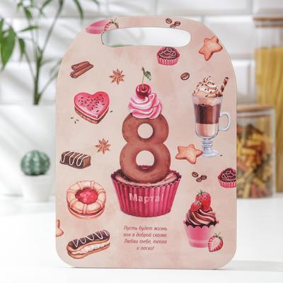 Доска разделочная «С 8 Марта! Десерты», 29×21 см