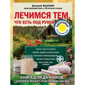 Лечимся тем, что есть под рукой. Книга для дачников, которая может спасти вам жизнь. Макунин Д. А. Ош