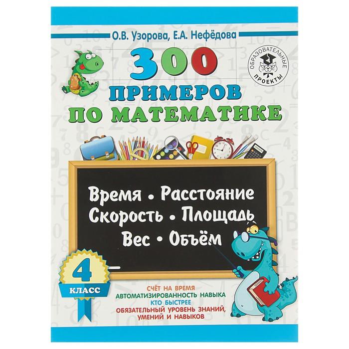 300 примеров по математике. 4 класс. Время, расстояние, площадь, скорость, вес и объём. Узорова О. В., Нефедова Е. А.