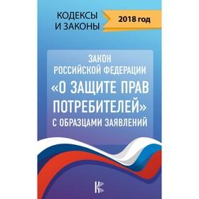 Закон Российской Федерации «О защите прав потребителей» с образцами заявлений на 2018 г. Ош