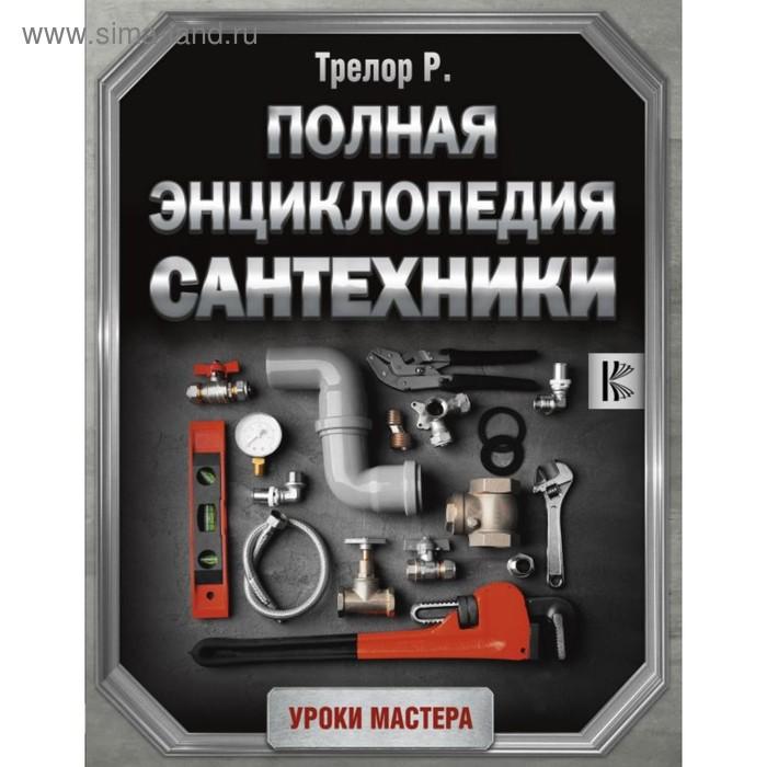 Полная энциклопедия сантехники. Трелор Р.