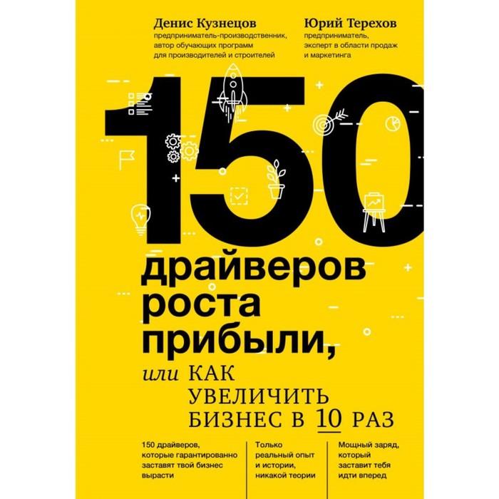150 драйверов роста прибыли, или как увеличить бизнес в 10 раз. Кузнецов Д. Ю., Терехов Ю. В.