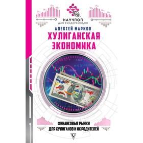 Хулиганская экономика: финансовые рынки для хулиганов и их родителей. Марков А. В.