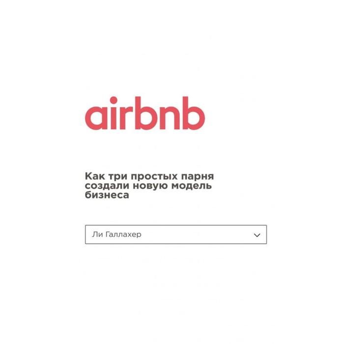 Airbnb. Как три простых парня создали новую модель бизнеса. Галлахер Л.