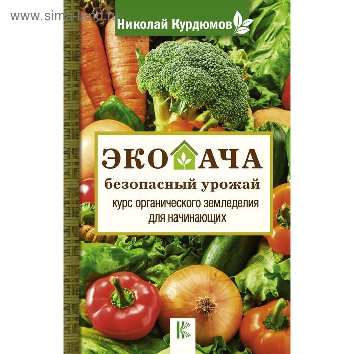 Экодача - безопасный урожай. Курс органического земледелия для начинающих. Курдюмов Н.И.