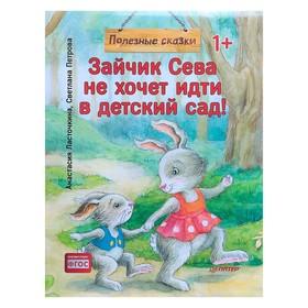 Полезные сказки «Зайчик Сева не хочет идти в детский сад!», Ласточкина А., Петрова С.