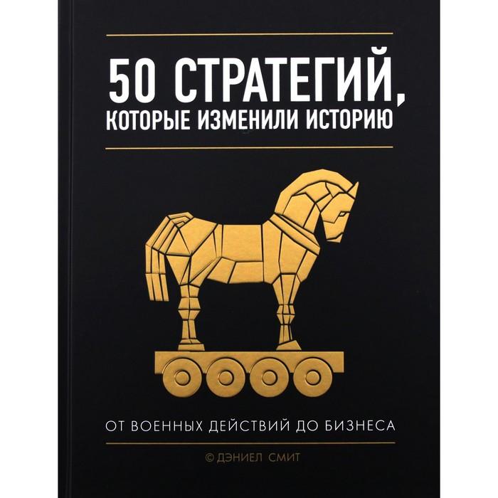 50 стратегий, которые изменили историю. От военных действий до бизнеса. Смит Д.