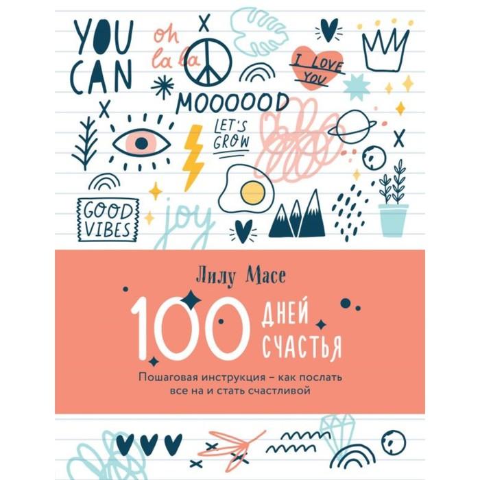 100 дней счастья. Пошаговая инструкция — как послать всё на и стать счастливой. Масе Л.