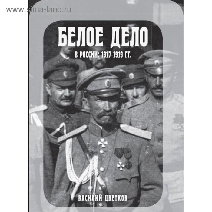 ГрВоР. Белое дело в России: 1917-1919. Цветков В.Ж.