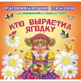 Развивающие сказки для малышей от года до трёх «Кто выростил ягодку». Семеренко И. Г. Ош