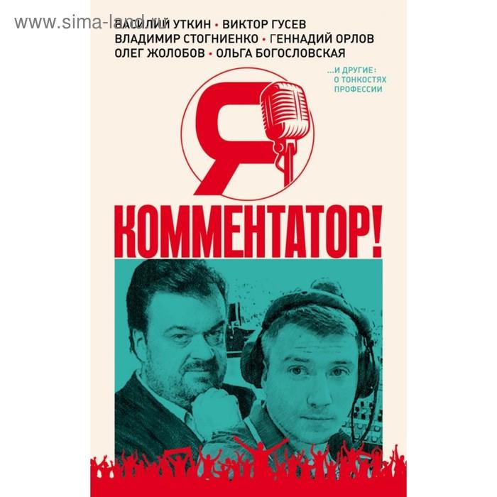 Я – комментатор! Уткин В. В., Гусев В. М., Стогниенко В. С.