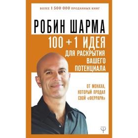100 + 1 идея для раскрытия вашего потенциала от монаха, который продал свой «феррари». Шарма Р. Ош