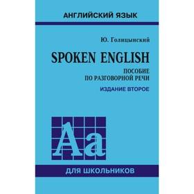 Английский язык. Spoken English. Пособие по разговорной речи для старших классов. 2-е издание. Голицынский Ю. Б.