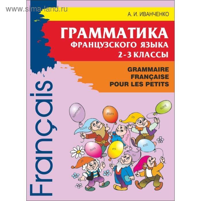 Французский язык для детей. Грамматика французского языка. 2-3 классы. 2-е изд. Иванченко А. И.