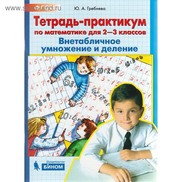 Математика. 2-3 классы. Внетабличное умножение и деление. Тетрадь-практикум. Гребнева Ю. А.