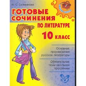 Готовые сочинения по литературе. 10 класс. Селиванова М. С.