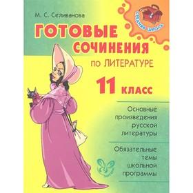 Готовые сочинения по литературе. 11 класс. Селиванова М. С.