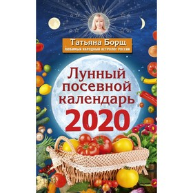 Лунный посевной календарь на 2020 год. Борщ Т. Ош