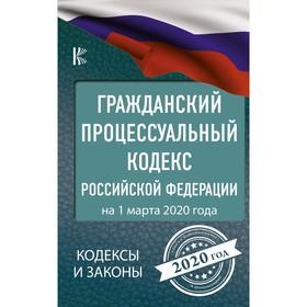 Гражданский процессуальный Кодекс Российской Федерации на 1 марта 2020 года Ош
