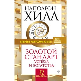 Золотой стандарт успеха и богатства. 52 правила. Впервые на русском языке! Хилл Н., 320 стр. Ош