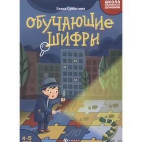 Школа маленьких шпионов. Обучающие шифры: 4-5 лет, Субботина Е.А.
