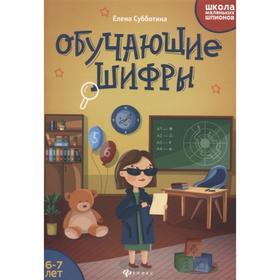 Школа маленьких шпионов. Обучающие шифры: 6-7 лет, Субботина Е.А.