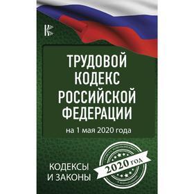 Трудовой Кодекс Российской Федерации на 1 мая 2020 года Ош