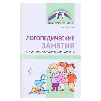 «Логопедические занятия для детей с нарушением интеллекта: Методические рекомендации», Головицина Ю. - Фото 1