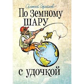 По земному шару с удочкой. Записки матерого рыболова, путешествующего по миру, Горяйнов А.Г.   52869 Ош