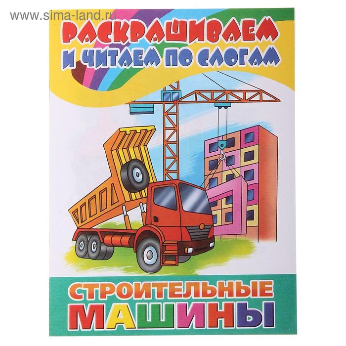 Раскрашиваем и читаем по слогам «Строительные машины»