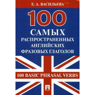 100 самых распространенных английских фразовых глаголов (100 Basic Phrasal Verbs). Васильева Е.А. - Фото 1