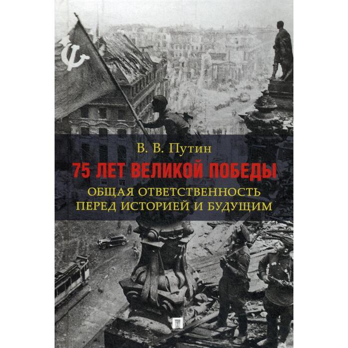 75 лет Великой Победы: общая ответственность перед историей и будущим. Путин В.В.