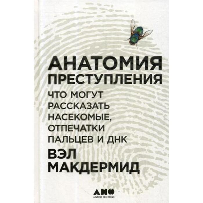Анатомия преступления: Что могут рассказать насекомые, отпечатки пальцев и ДНК. 2-е издание. Макдермид В.