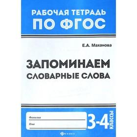 Запоминаем словарные слова 3-4 класс: рабочая тетрадь по ФГОС. 3-е издание. Маханова Е. А.