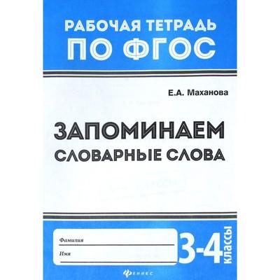 Запоминаем словарные слова 3-4 кл: рабочая тетрадь по ФГОС. 3-е изд. Маханова Е.А.