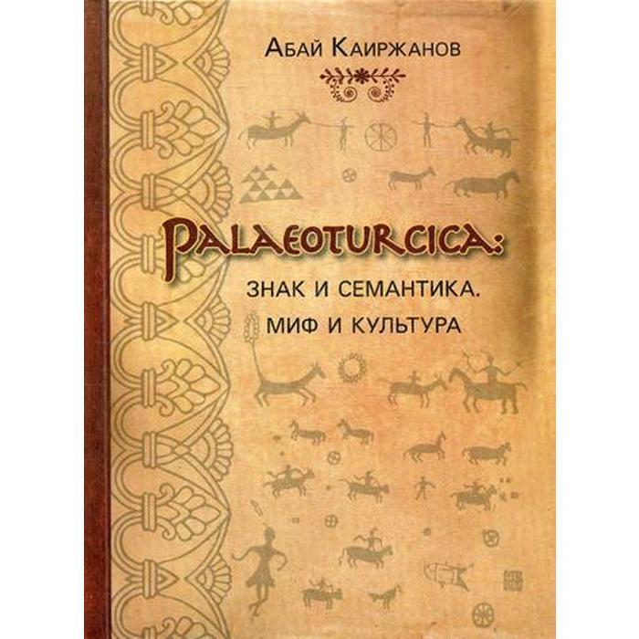 Palaeoturcica: Знак и семантика. Миф и культура. Каиржанов А.К.
