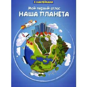 Мой первый атлас. Наша планета. (с наклейками.). Малахов А.А.