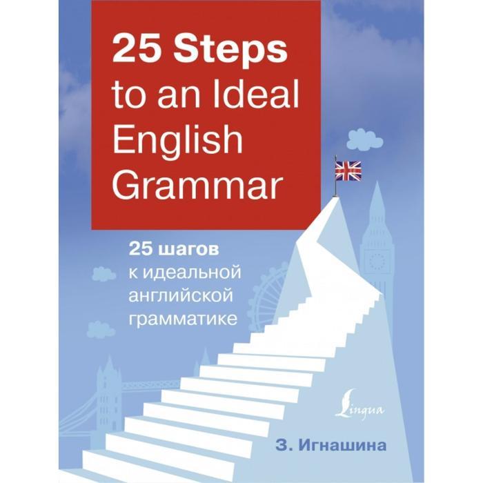 25 Steps to an Ideal English Grammar = 25 шагов к идеальной английской грамматике. З. Игнашина