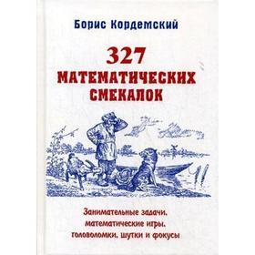 327 математических смекалок. Занимательные задачи, математические игры, головоломки, шутки и фокусы. Кордемский Б.А.