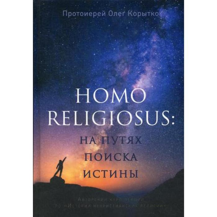 Homo religiosus: на путях поиска истины. Авторский курс лекций по «Истории нехристианских религий». Протоиерей Олег Корытко