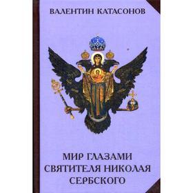 Мир глазами святителя Николая Сербского. Катасонов В.Ю.