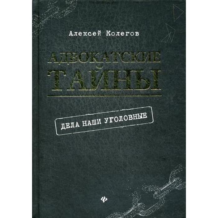 Адвокатские тайны: дела наши уголовные. 2- издание. Колегов А.