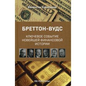 Бреттон-Вудс: ключевое событие мировой финансовой истории. Катасонов В.Ю.