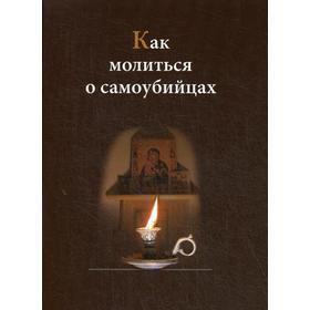 Как молиться о самоубийцах. Сост. Евпраксия (Шиленкова), монахиня