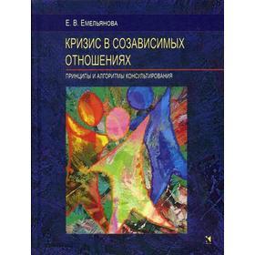 Кризис в созависимых отношениях. Принципы и алгоритмы консультирования. Емельянова Е.В.