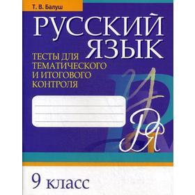 Русский язык. Тесты для тематического и итогового контроля. 9 класс. Балуш Т. В.